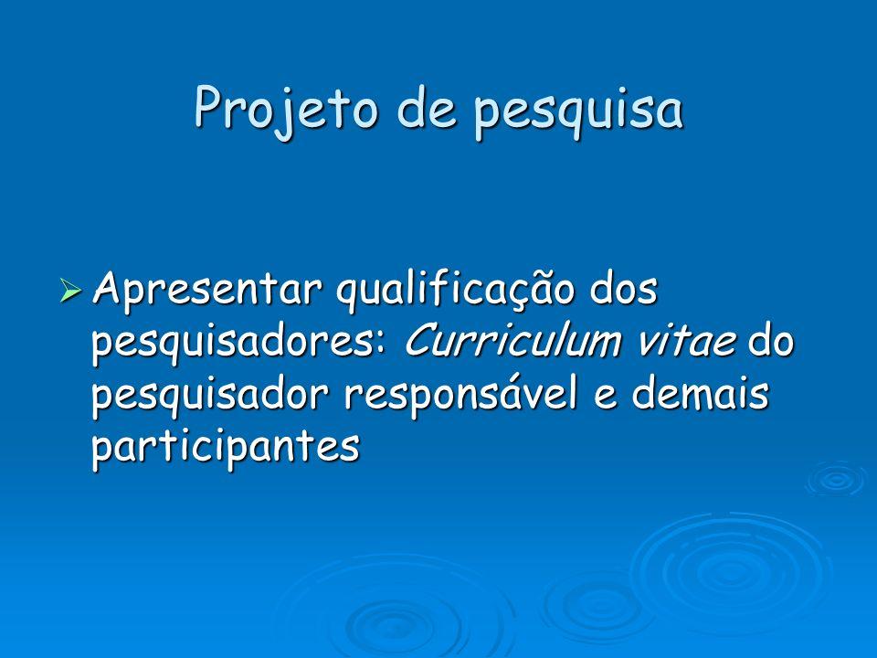 Projeto de pesquisa Apresentar qualificação dos pesquisadores: Curriculum vitae do pesquisador responsável e demais participantes.