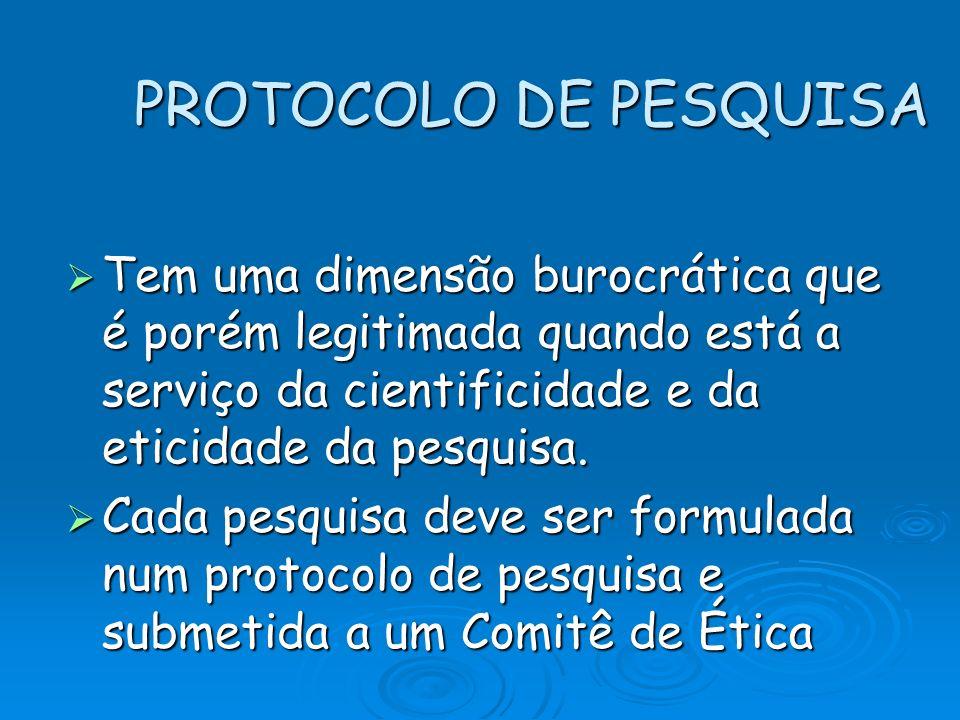 PROTOCOLO DE PESQUISA Tem uma dimensão burocrática que é porém legitimada quando está a serviço da cientificidade e da eticidade da pesquisa.
