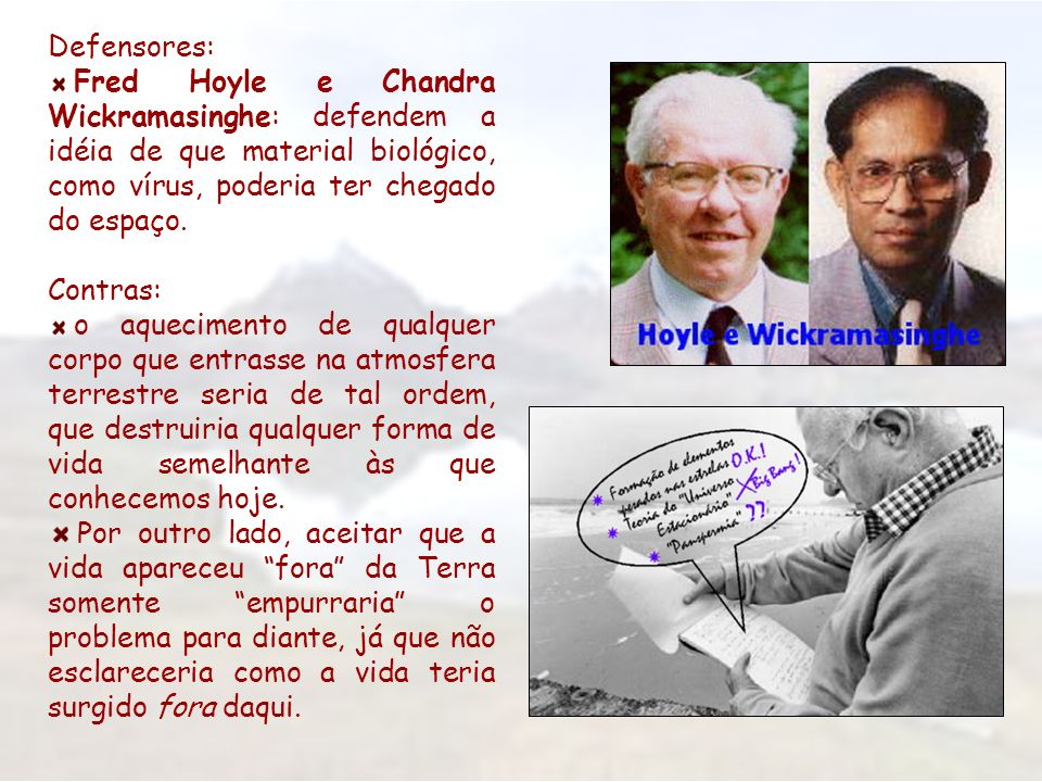 Defensores: Fred Hoyle e Chandra Wickramasinghe: defendem a idéia de que material biológico, como vírus, poderia ter chegado do espaço.