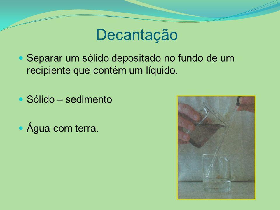Decantação Separar um sólido depositado no fundo de um recipiente que contém um líquido. Sólido – sedimento.