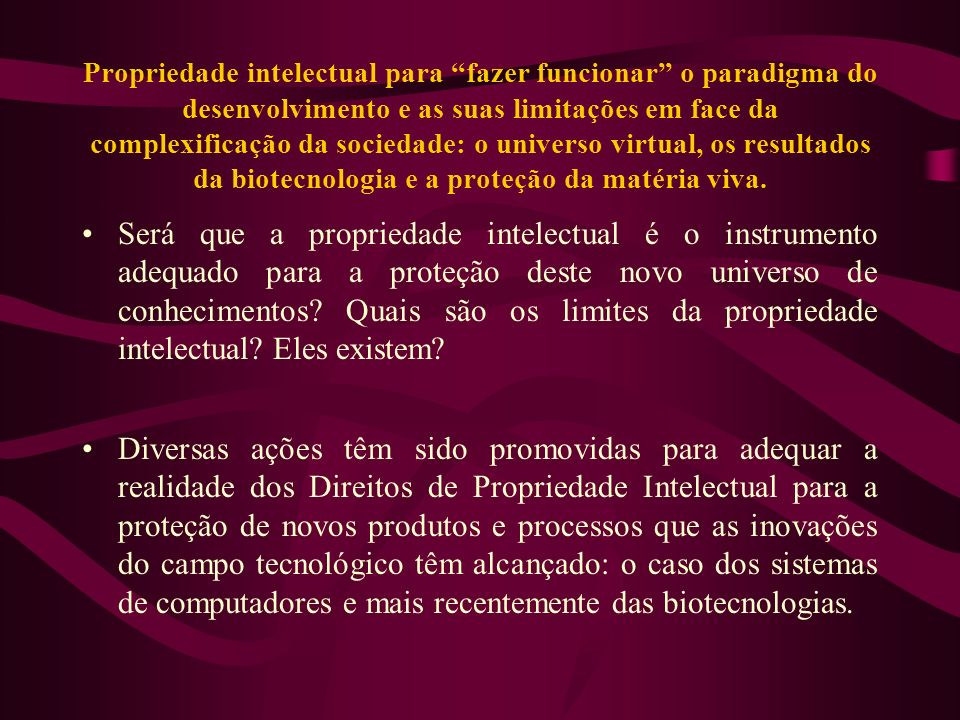 Propriedade intelectual para fazer funcionar o paradigma do desenvolvimento e as suas limitações em face da complexificação da sociedade: o universo virtual, os resultados da biotecnologia e a proteção da matéria viva.