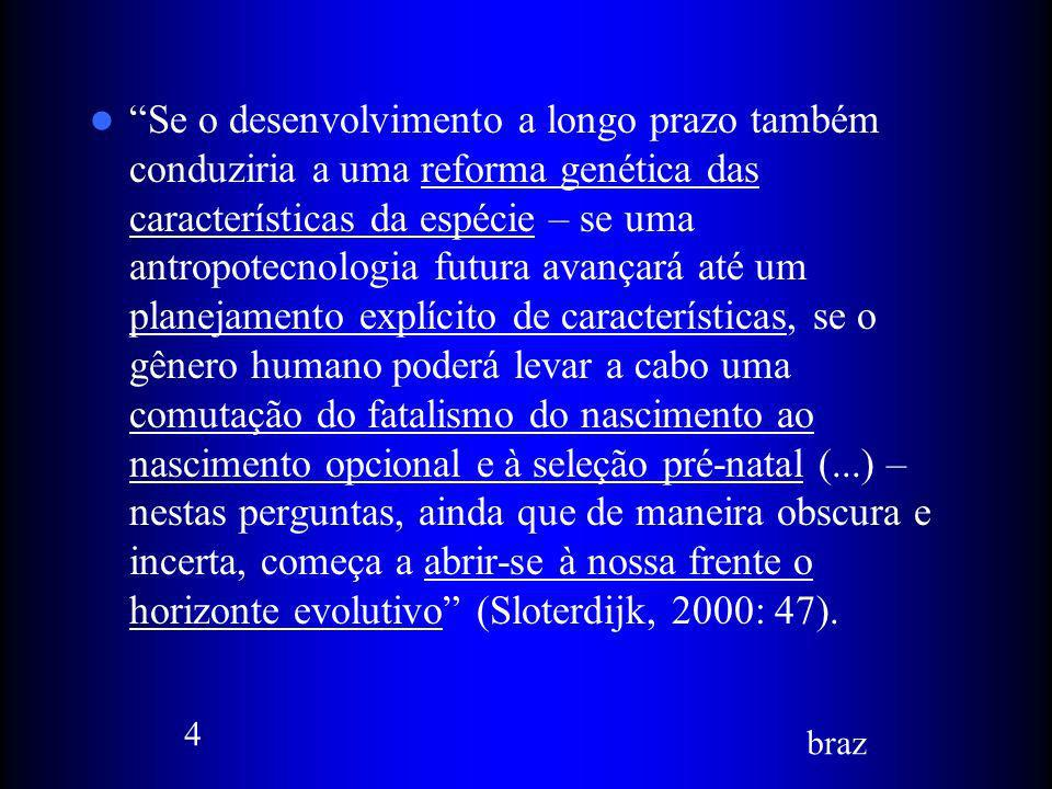 Se o desenvolvimento a longo prazo também conduziria a uma reforma genética das características da espécie – se uma antropotecnologia futura avançará até um planejamento explícito de características, se o gênero humano poderá levar a cabo uma comutação do fatalismo do nascimento ao nascimento opcional e à seleção pré-natal (...) – nestas perguntas, ainda que de maneira obscura e incerta, começa a abrir-se à nossa frente o horizonte evolutivo (Sloterdijk, 2000: 47).