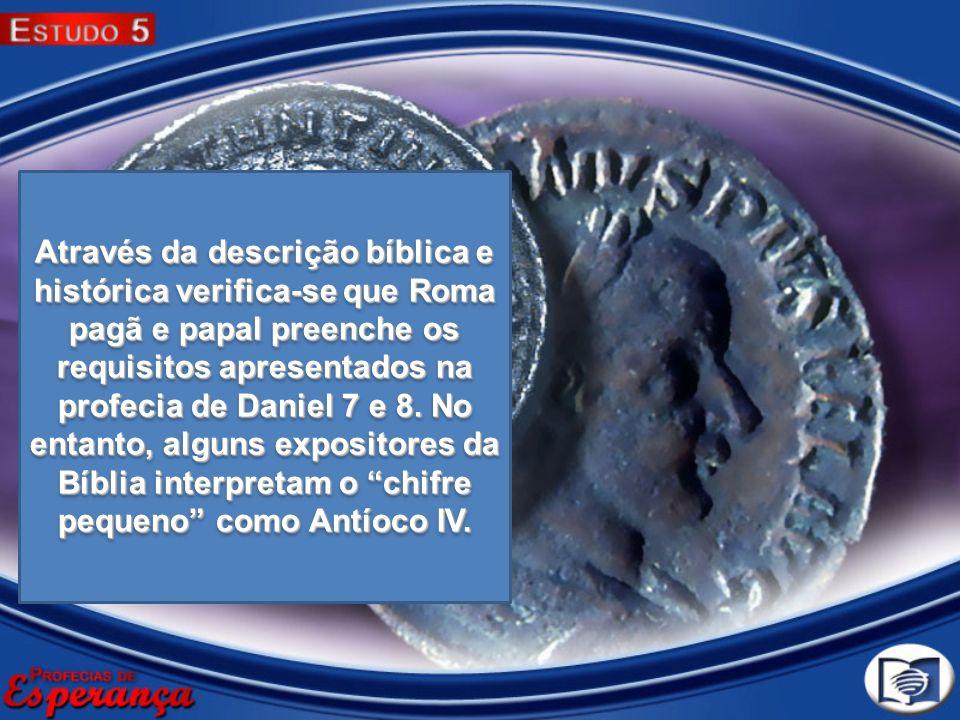 Através da descrição bíblica e histórica verifica-se que Roma pagã e papal preenche os requisitos apresentados na profecia de Daniel 7 e 8.