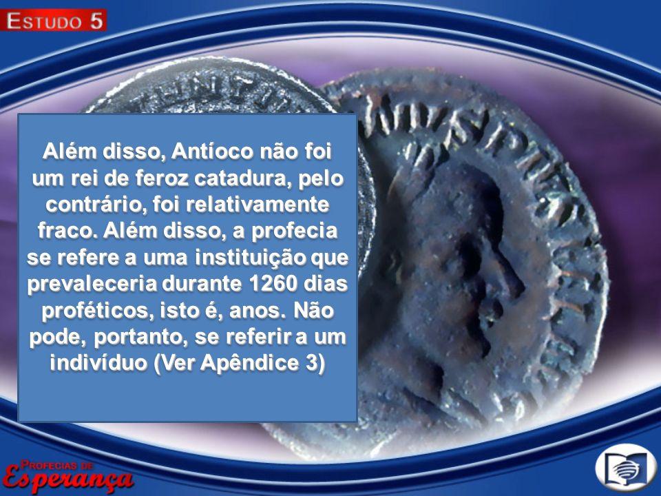 Além disso, Antíoco não foi um rei de feroz catadura, pelo contrário, foi relativamente fraco.