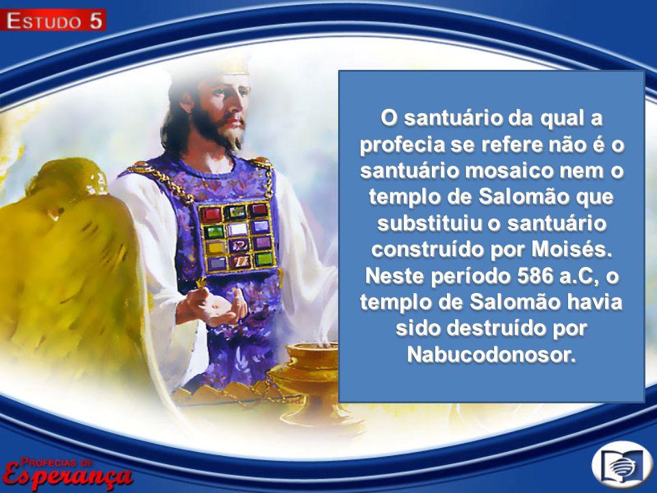 O santuário da qual a profecia se refere não é o santuário mosaico nem o templo de Salomão que substituiu o santuário construído por Moisés.