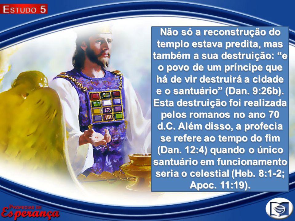 Não só a reconstrução do templo estava predita, mas também a sua destruição: e o povo de um príncipe que há de vir destruirá a cidade e o santuário (Dan.