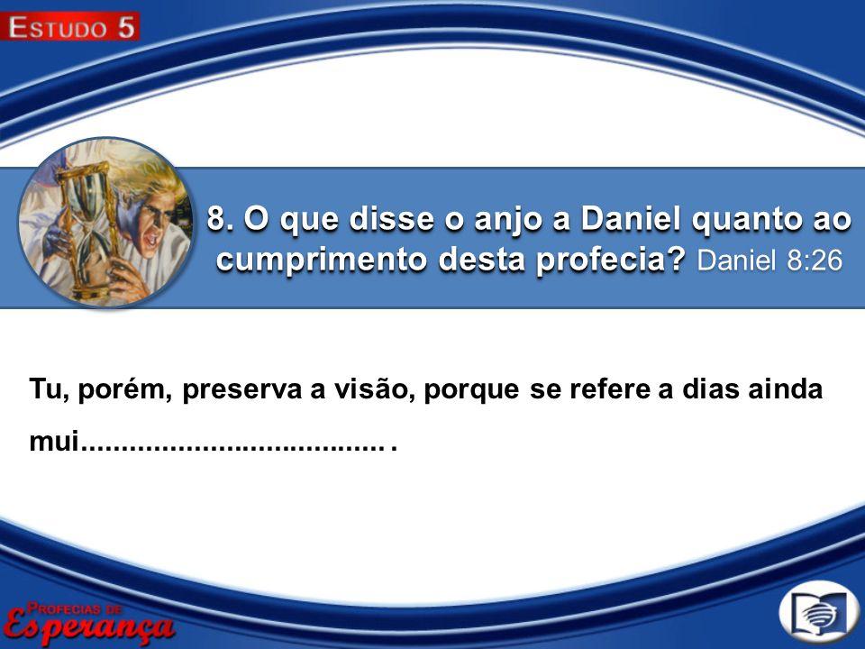 8. O que disse o anjo a Daniel quanto ao cumprimento desta profecia