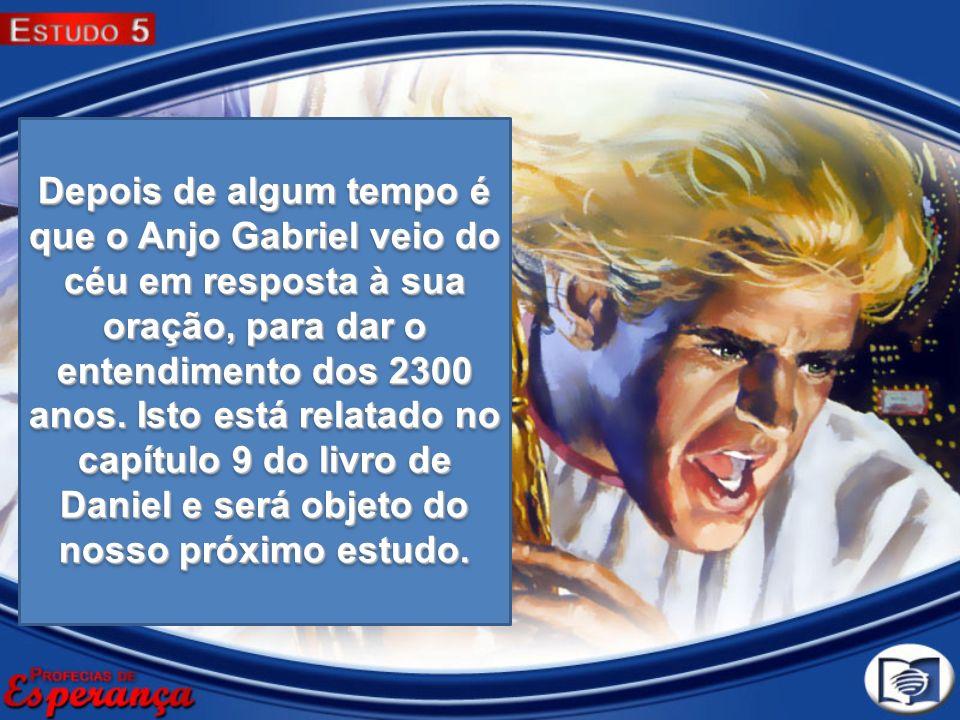 Depois de algum tempo é que o Anjo Gabriel veio do céu em resposta à sua oração, para dar o entendimento dos 2300 anos.