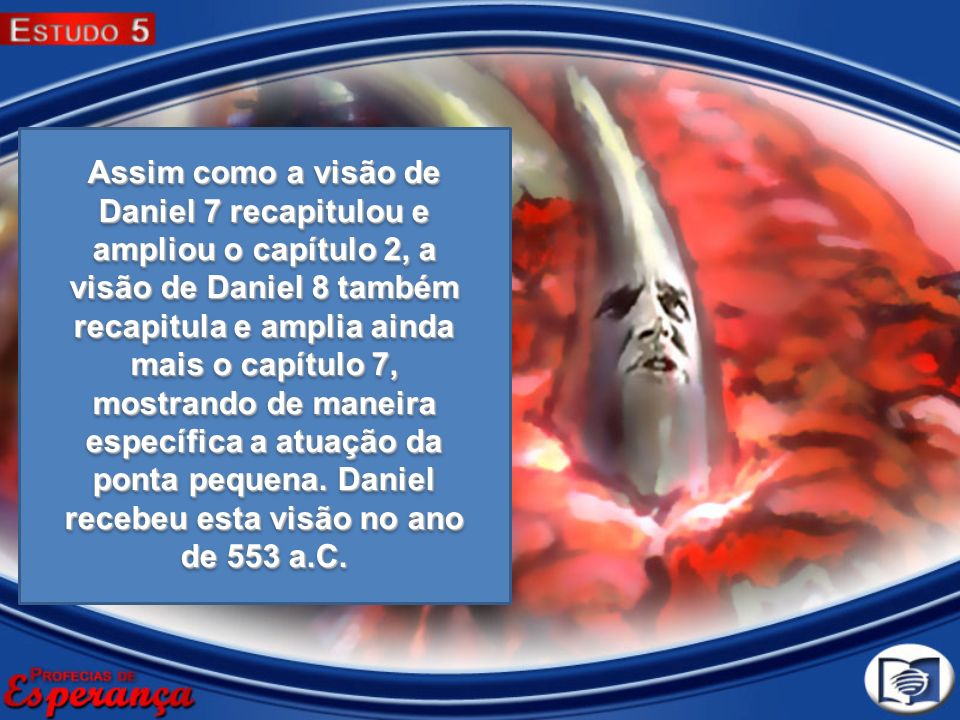 Assim como a visão de Daniel 7 recapitulou e ampliou o capítulo 2, a visão de Daniel 8 também recapitula e amplia ainda mais o capítulo 7, mostrando de maneira específica a atuação da ponta pequena.