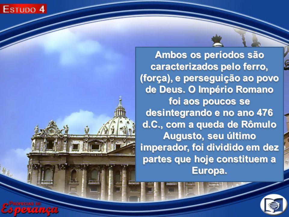 Ambos os períodos são caracterizados pelo ferro, (força), e perseguição ao povo de Deus.
