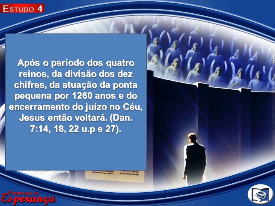 Após o período dos quatro reinos, da divisão dos dez chifres, da atuação da ponta pequena por 1260 anos e do encerramento do juízo no Céu, Jesus então voltará.