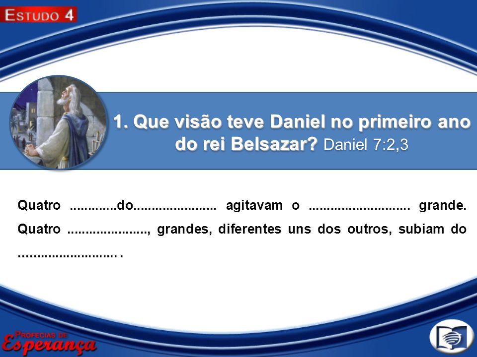 1. Que visão teve Daniel no primeiro ano do rei Belsazar Daniel 7:2,3