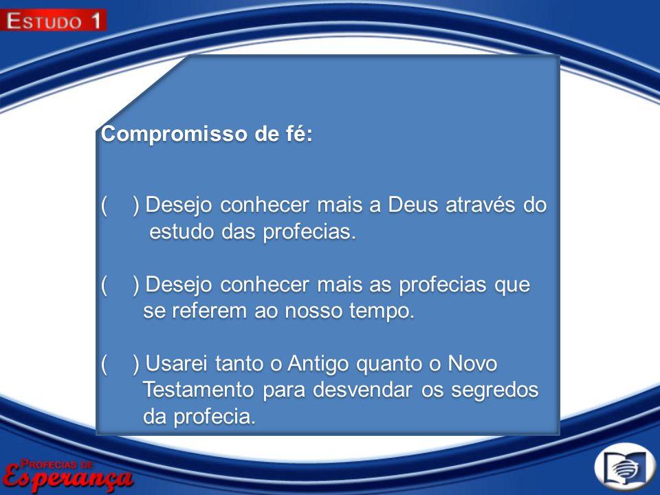 Compromisso de fé: ( ) Desejo conhecer mais a Deus através do. estudo das profecias. ( ) Desejo conhecer mais as profecias que.