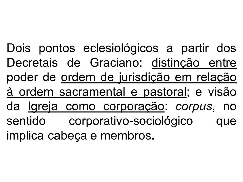 Dois pontos eclesiológicos a partir dos Decretais de Graciano: distinção entre poder de ordem de jurisdição em relação à ordem sacramental e pastoral; e visão da Igreja como corporação: corpus, no sentido corporativo-sociológico que implica cabeça e membros.