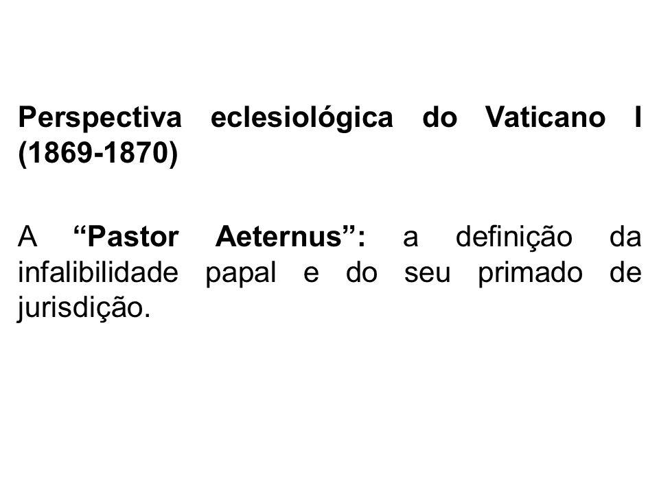 Perspectiva eclesiológica do Vaticano I (1869-1870) A Pastor Aeternus : a definição da infalibilidade papal e do seu primado de jurisdição.