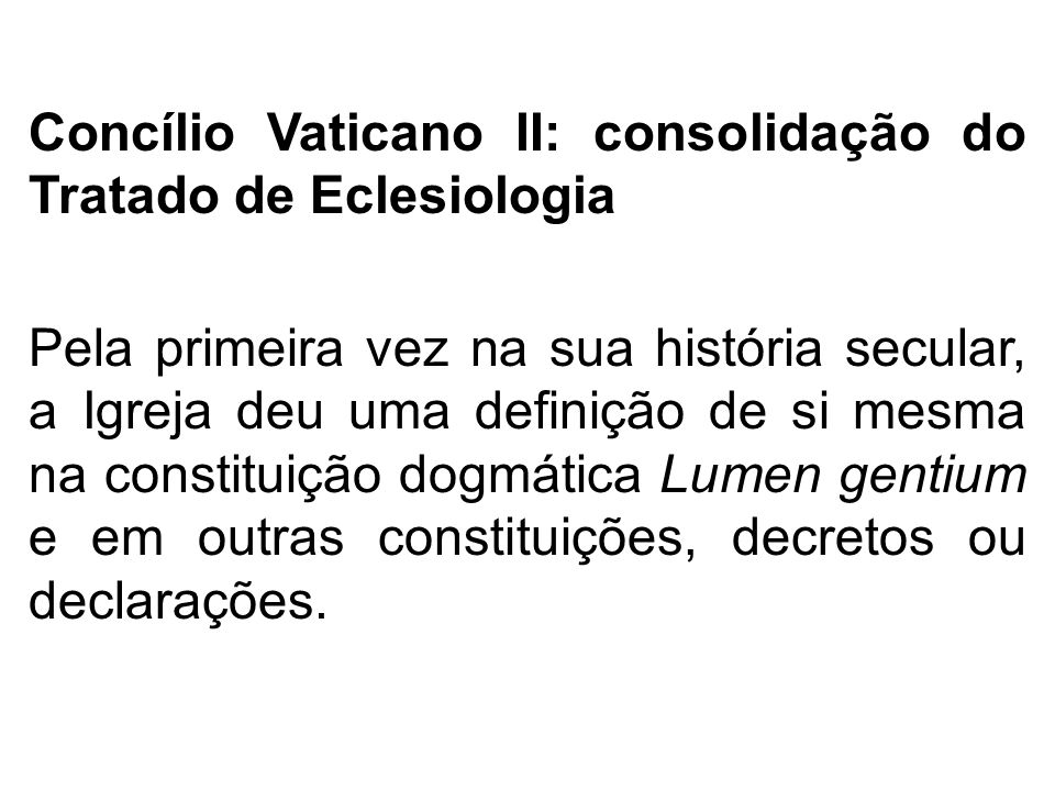 Concílio Vaticano II: consolidação do Tratado de Eclesiologia Pela primeira vez na sua história secular, a Igreja deu uma definição de si mesma na constituição dogmática Lumen gentium e em outras constituições, decretos ou declarações.