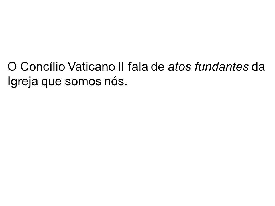 O Concílio Vaticano II fala de atos fundantes da Igreja que somos nós.