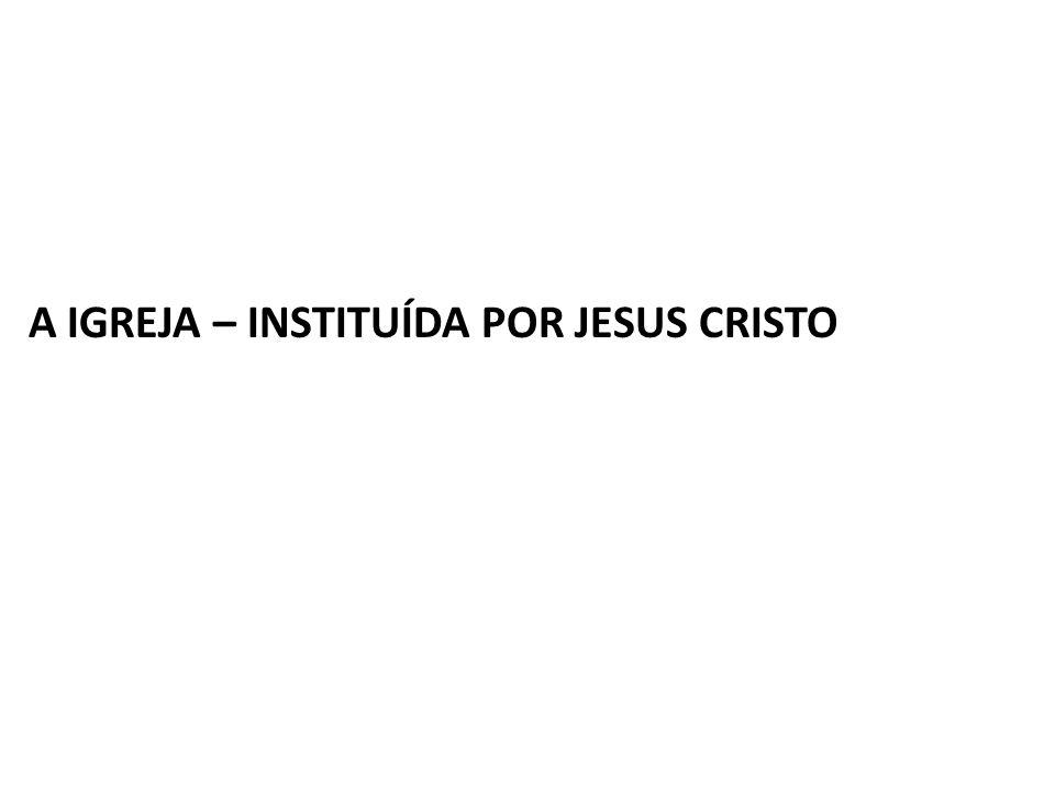 A IGREJA – INSTITUÍDA POR JESUS CRISTO
