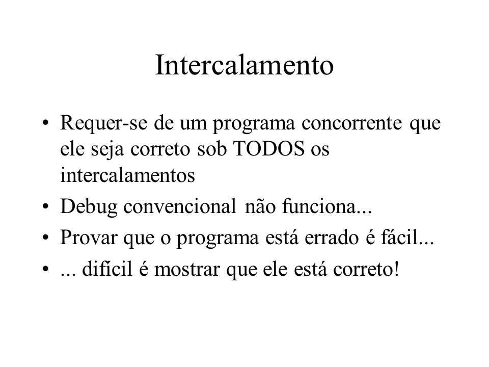 Intercalamento Requer-se de um programa concorrente que ele seja correto sob TODOS os intercalamentos.
