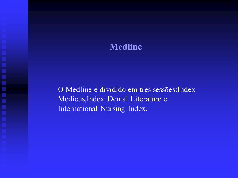 Medline O Medline é dividido em três sessões:Index Medicus,Index Dental Literature e International Nursing Index.