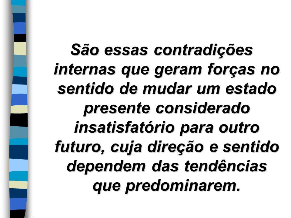 São essas contradições internas que geram forças no sentido de mudar um estado presente considerado insatisfatório para outro futuro, cuja direção e sentido dependem das tendências que predominarem.