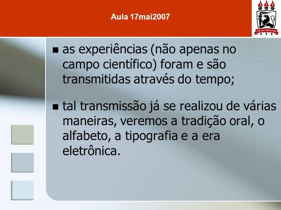Aula 17mai2007 as experiências (não apenas no campo científico) foram e são transmitidas através do tempo;
