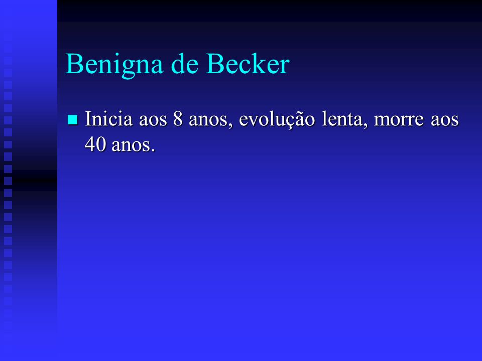 Benigna de Becker Inicia aos 8 anos, evolução lenta, morre aos 40 anos.