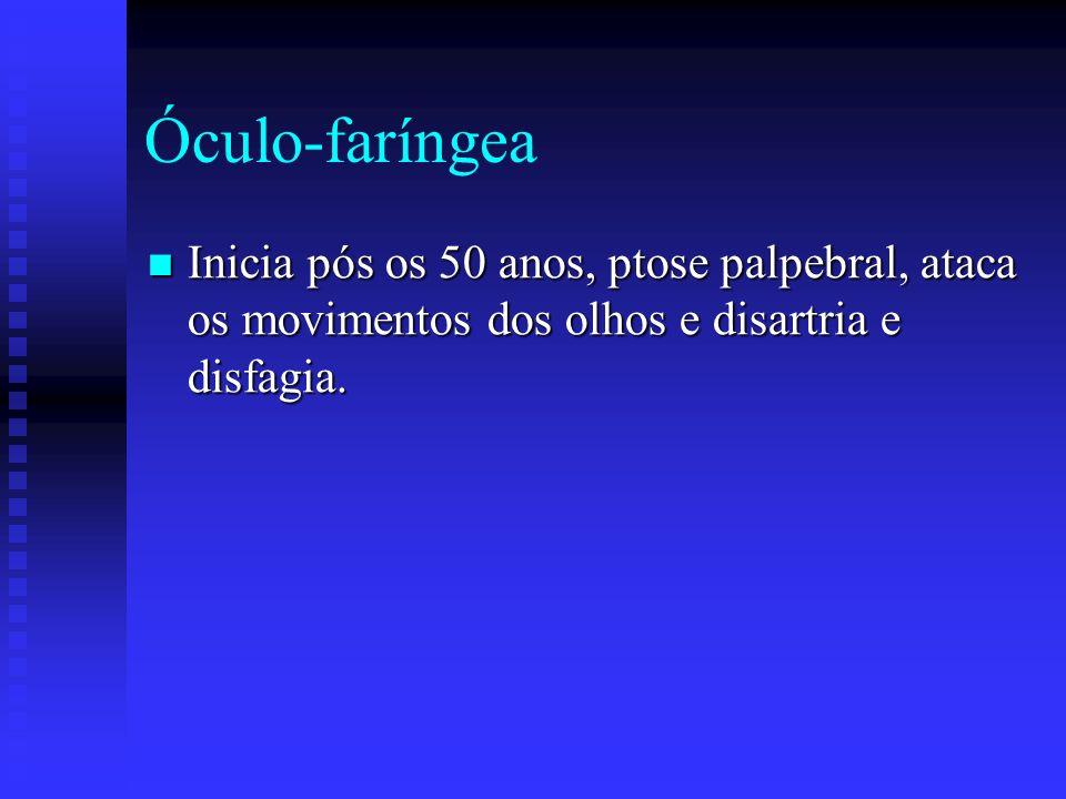 Óculo-faríngea Inicia pós os 50 anos, ptose palpebral, ataca os movimentos dos olhos e disartria e disfagia.