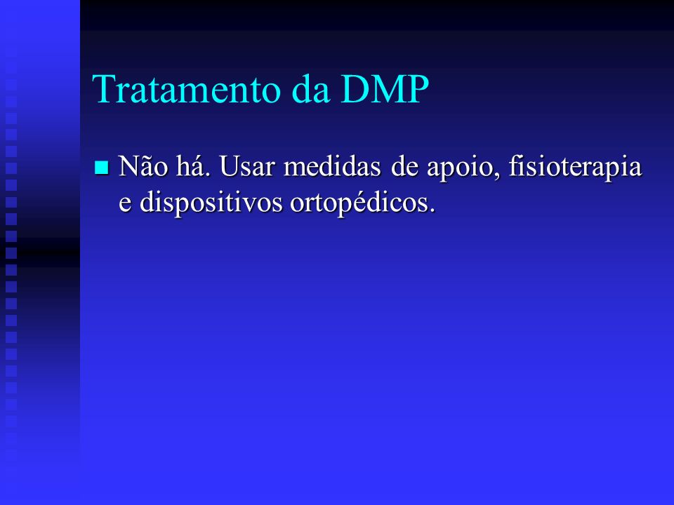Tratamento da DMP Não há. Usar medidas de apoio, fisioterapia e dispositivos ortopédicos.