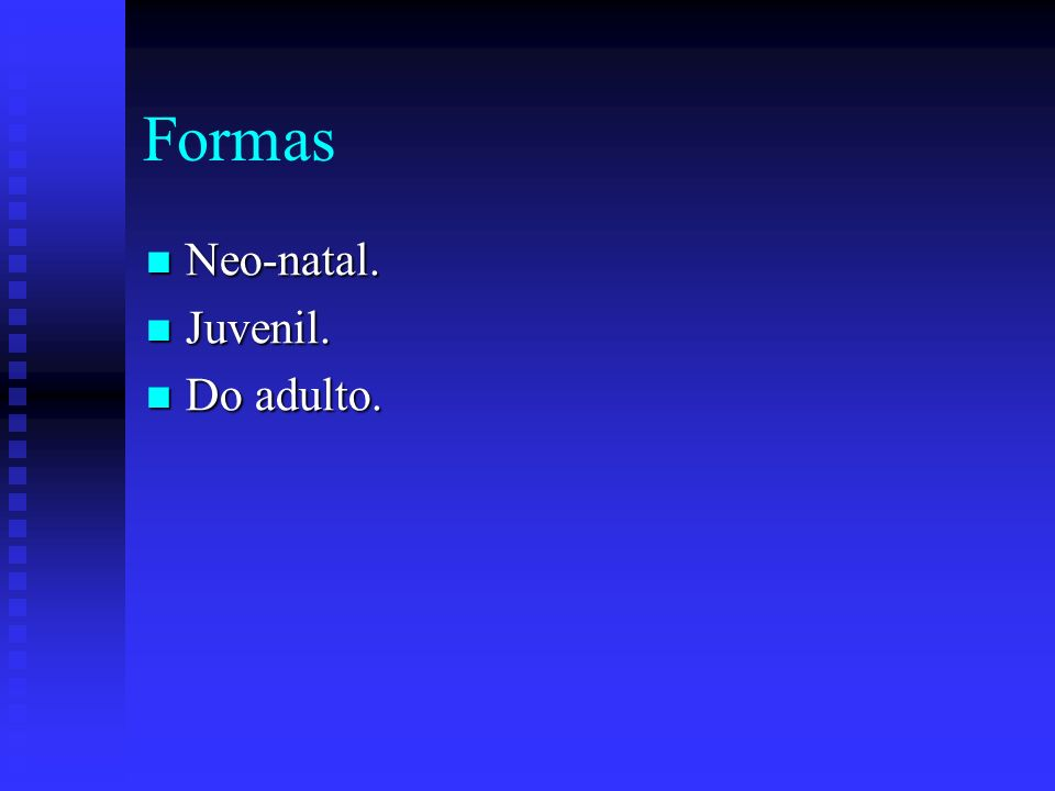 Formas Neo-natal. Juvenil. Do adulto.