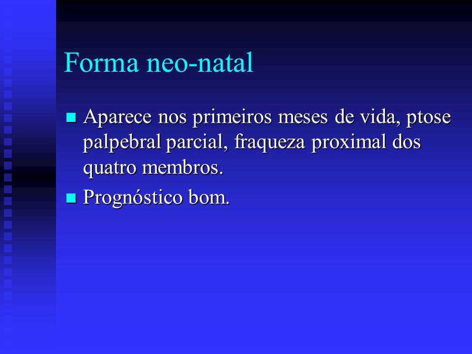 Forma neo-natal Aparece nos primeiros meses de vida, ptose palpebral parcial, fraqueza proximal dos quatro membros.