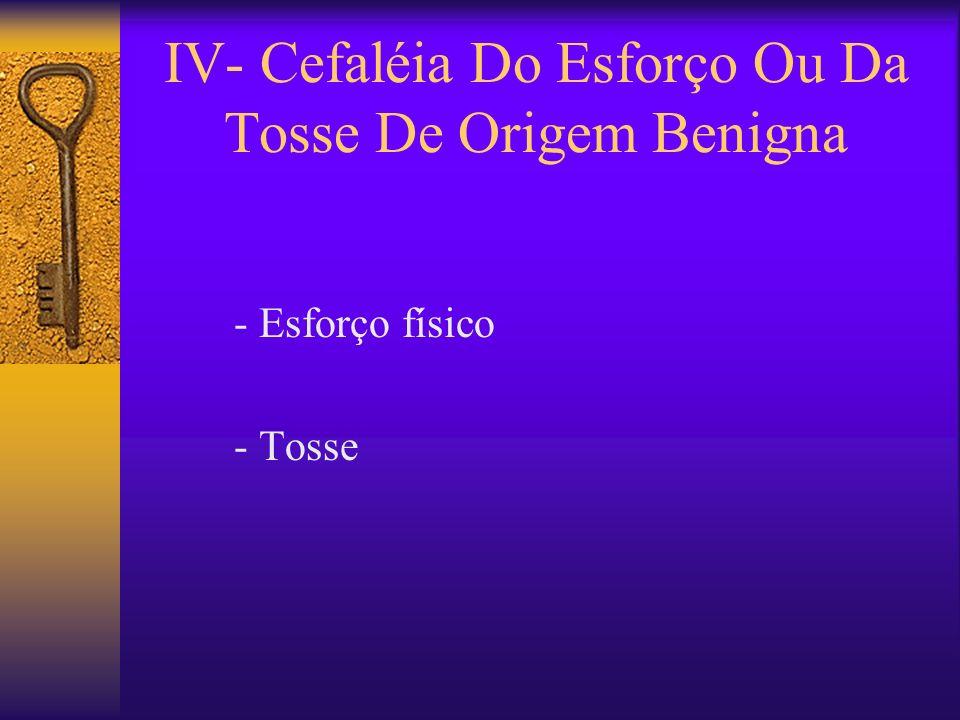 IV- Cefaléia Do Esforço Ou Da Tosse De Origem Benigna