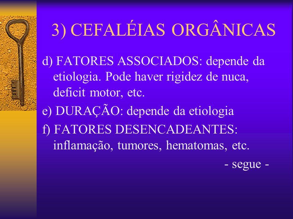 3) CEFALÉIAS ORGÂNICAS d) FATORES ASSOCIADOS: depende da etiologia. Pode haver rigidez de nuca, deficit motor, etc.