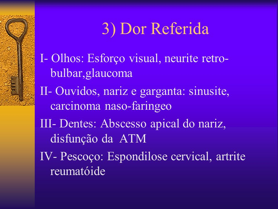 3) Dor Referida I- Olhos: Esforço visual, neurite retro-bulbar,glaucoma. II- Ouvidos, nariz e garganta: sinusite, carcinoma naso-faringeo.