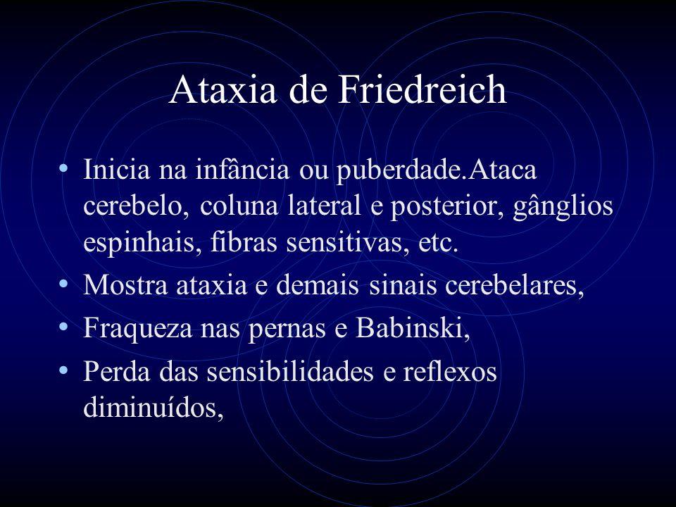 Ataxia de Friedreich Inicia na infância ou puberdade.Ataca cerebelo, coluna lateral e posterior, gânglios espinhais, fibras sensitivas, etc.