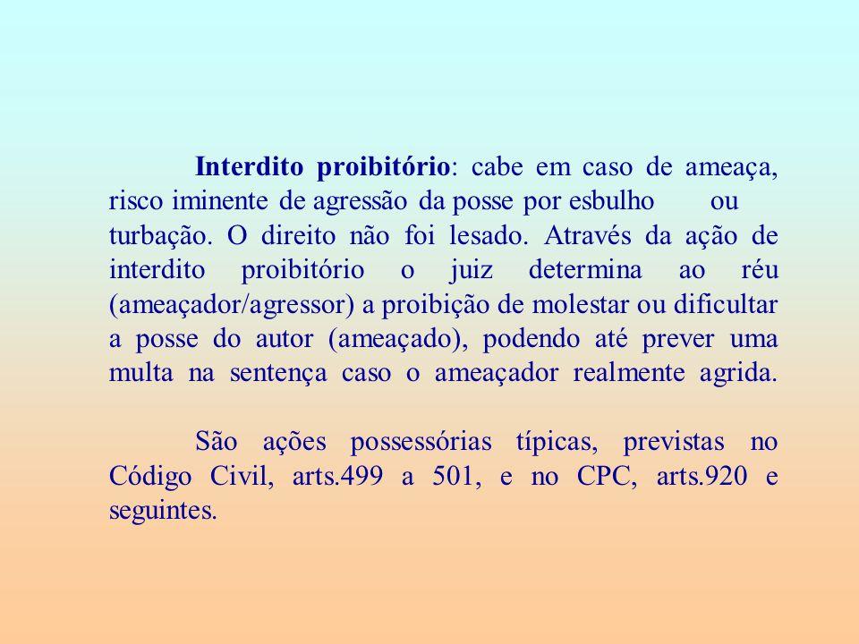 Interdito proibitório: cabe em caso de ameaça, risco iminente de agressão da posse por esbulho ou turbação.