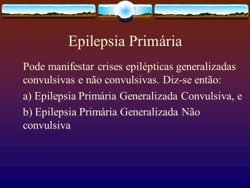 Epilepsia Primária Pode manifestar crises epilépticas generalizadas convulsivas e não convulsivas. Diz-se então: