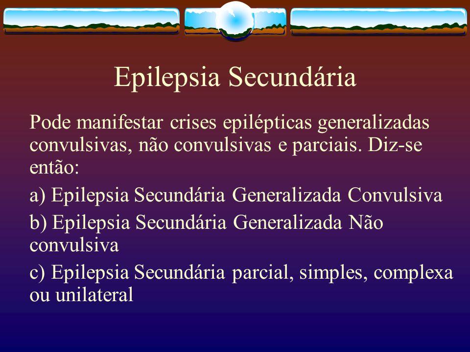 Epilepsia Secundária Pode manifestar crises epilépticas generalizadas convulsivas, não convulsivas e parciais. Diz-se então: