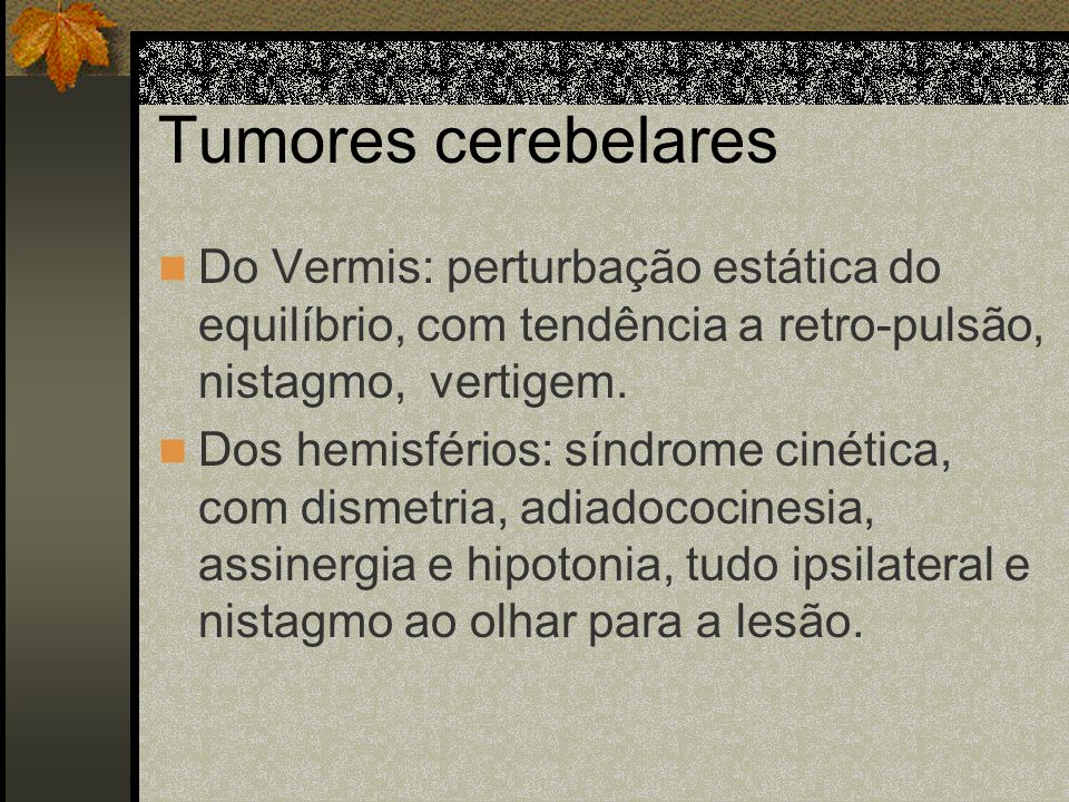 Tumores cerebelares Do Vermis: perturbação estática do equilíbrio, com tendência a retro-pulsão, nistagmo, vertigem.