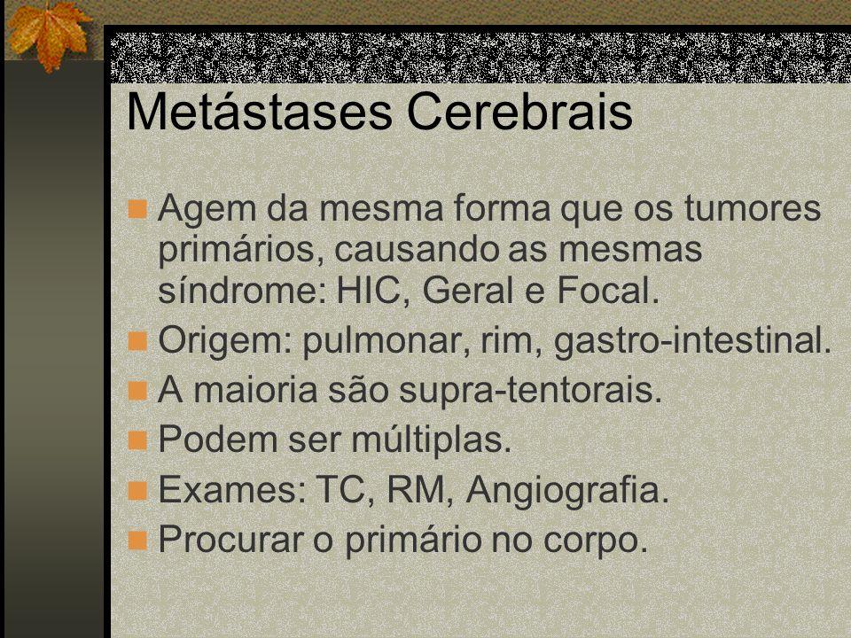 Metástases CerebraisAgem da mesma forma que os tumores primários, causando as mesmas síndrome: HIC, Geral e Focal.