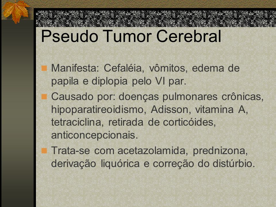 Pseudo Tumor CerebralManifesta: Cefaléia, vômitos, edema de papila e diplopia pelo VI par.