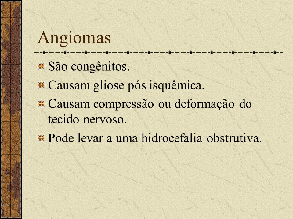 Angiomas São congênitos. Causam gliose pós isquêmica.
