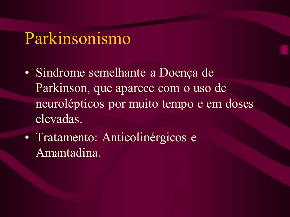 Parkinsonismo Síndrome semelhante a Doença de Parkinson, que aparece com o uso de neurolépticos por muito tempo e em doses elevadas.