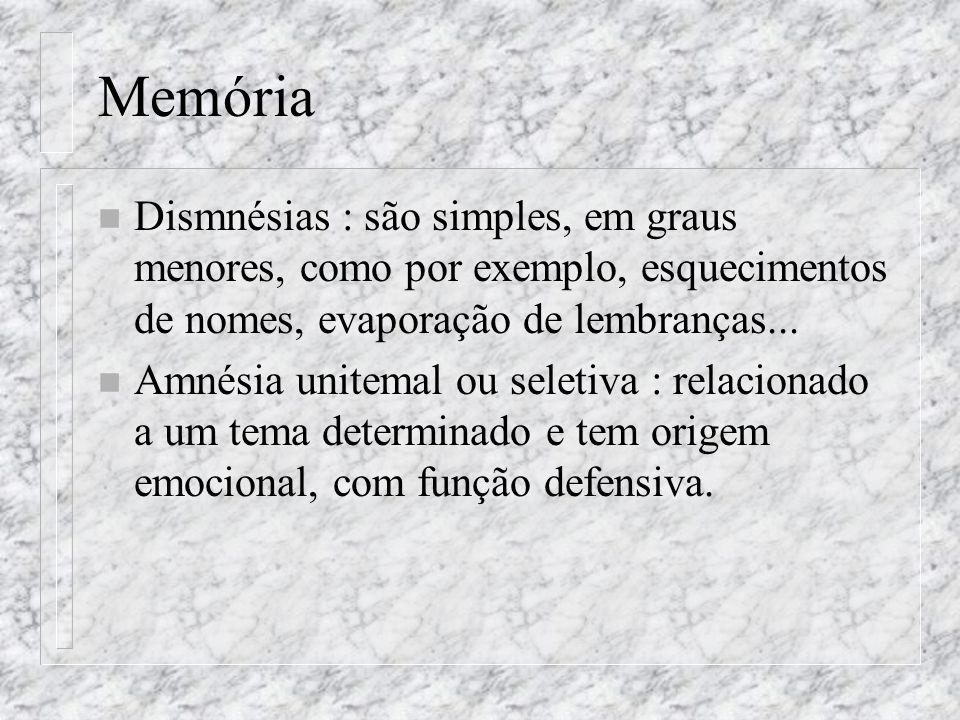 Memória Dismnésias : são simples, em graus menores, como por exemplo, esquecimentos de nomes, evaporação de lembranças...