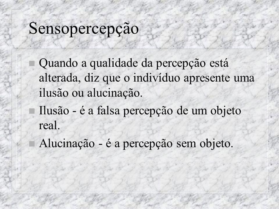 Sensopercepção Quando a qualidade da percepção está alterada, diz que o indivíduo apresente uma ilusão ou alucinação.