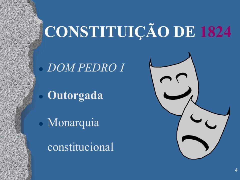CONSTITUIÇÃO DE 1824 DOM PEDRO I Outorgada Monarquia constitucional