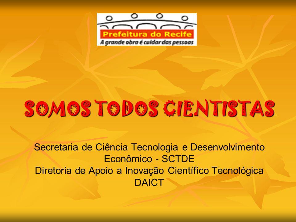SOMOS TODOS CIENTISTAS Secretaria de Ciência Tecnologia e Desenvolvimento Econômico - SCTDE Diretoria de Apoio a Inovação Científico Tecnológica DAICT
