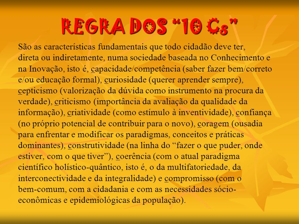 REGRA DOS 10 Cs São as características fundamentais que todo cidadão deve ter, direta ou indiretamente, numa sociedade baseada no Conhecimento e.