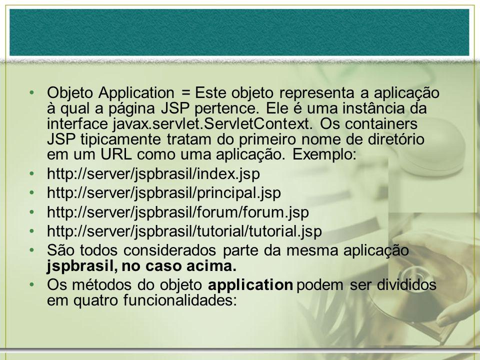 Objeto Application = Este objeto representa a aplicação à qual a página JSP pertence. Ele é uma instância da interface javax.servlet.ServletContext. Os containers JSP tipicamente tratam do primeiro nome de diretório em um URL como uma aplicação. Exemplo: