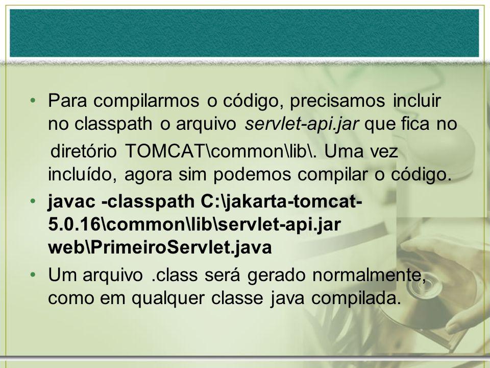 Para compilarmos o código, precisamos incluir no classpath o arquivo servlet-api.jar que fica no